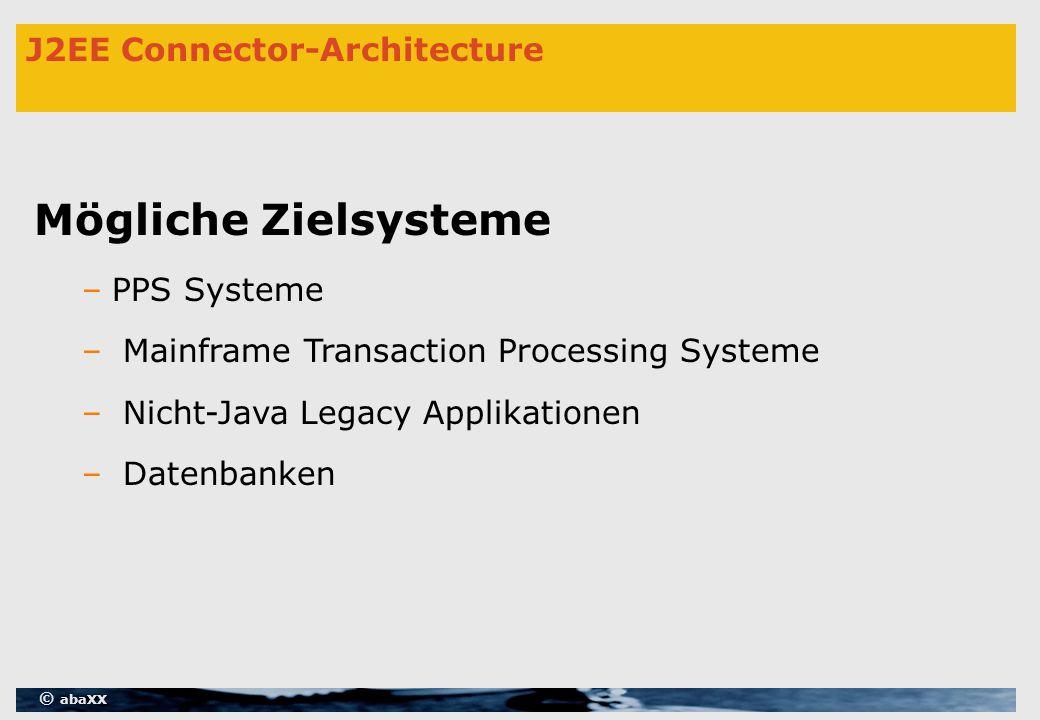 © abaXX J2EE Connector-Architecture Mögliche Zielsysteme –PPS Systeme – Mainframe Transaction Processing Systeme – Nicht-Java Legacy Applikationen – Datenbanken
