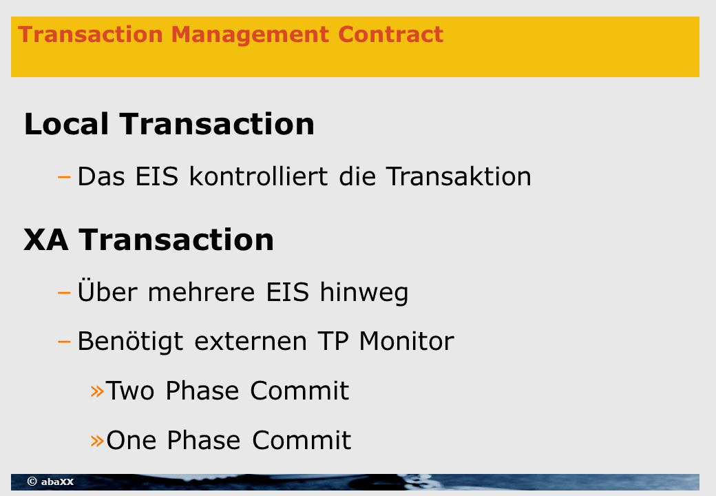 © abaXX Transaction Management Contract Local Transaction –Das EIS kontrolliert die Transaktion XA Transaction –Über mehrere EIS hinweg –Benötigt externen TP Monitor »Two Phase Commit »One Phase Commit