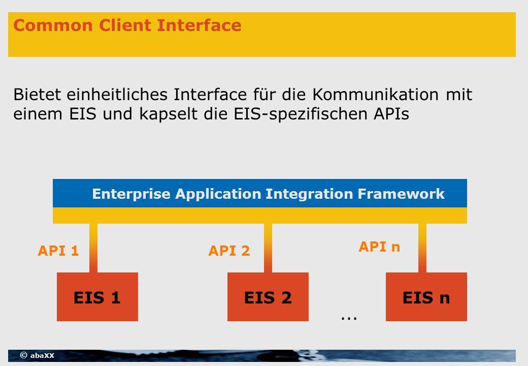 © abaXX Common Client Interface Bietet einheitliches Interface für die Kommunikation mit einem EIS und kapselt die EIS-spezifischen APIs EIS 1EIS 2EIS n Enterprise Application Integration Framework API 1API 2...
