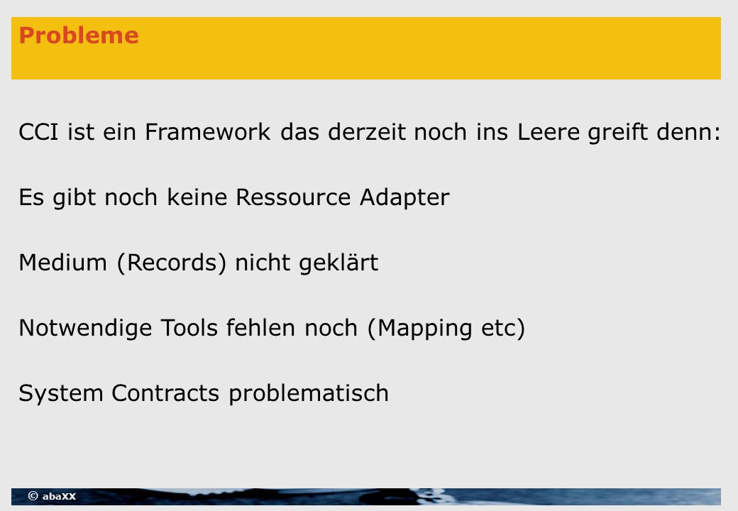 © abaXX Probleme CCI ist ein Framework das derzeit noch ins Leere greift denn: Es gibt noch keine Ressource Adapter Medium (Records) nicht geklärt Notwendige Tools fehlen noch (Mapping etc) System Contracts problematisch