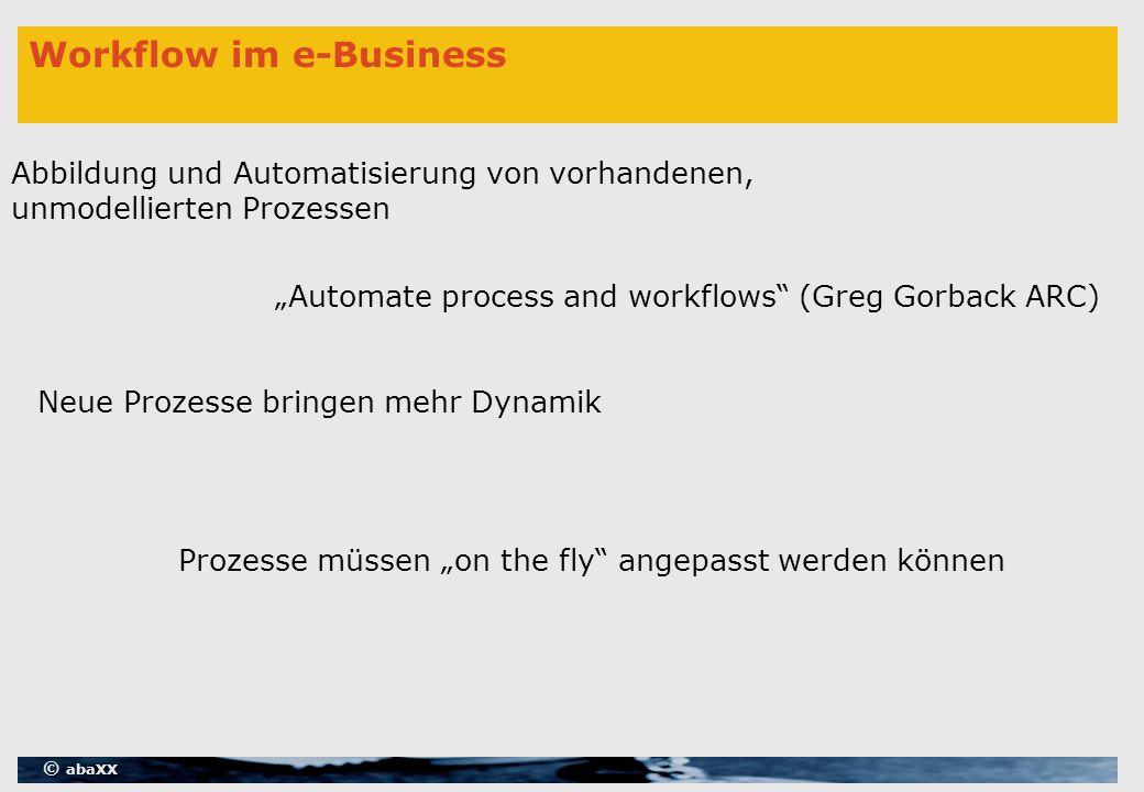 """© abaXX Workflow im e-Business """"Automate process and workflows (Greg Gorback ARC) Neue Prozesse bringen mehr Dynamik Abbildung und Automatisierung von vorhandenen, unmodellierten Prozessen Prozesse müssen """"on the fly angepasst werden können"""