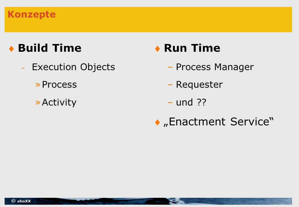 © abaXX Konzepte Build Time – Execution Objects »Process »Activity Run Time –Process Manager –Requester –und .