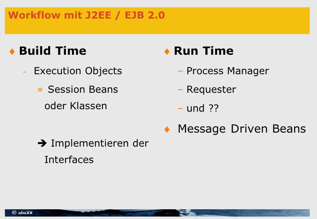 © abaXX Workflow mit J2EE / EJB 2.0 Build Time – Execution Objects » Session Beans oder Klassen  Implementieren der Interfaces Run Time –Process Manager –Requester –und .