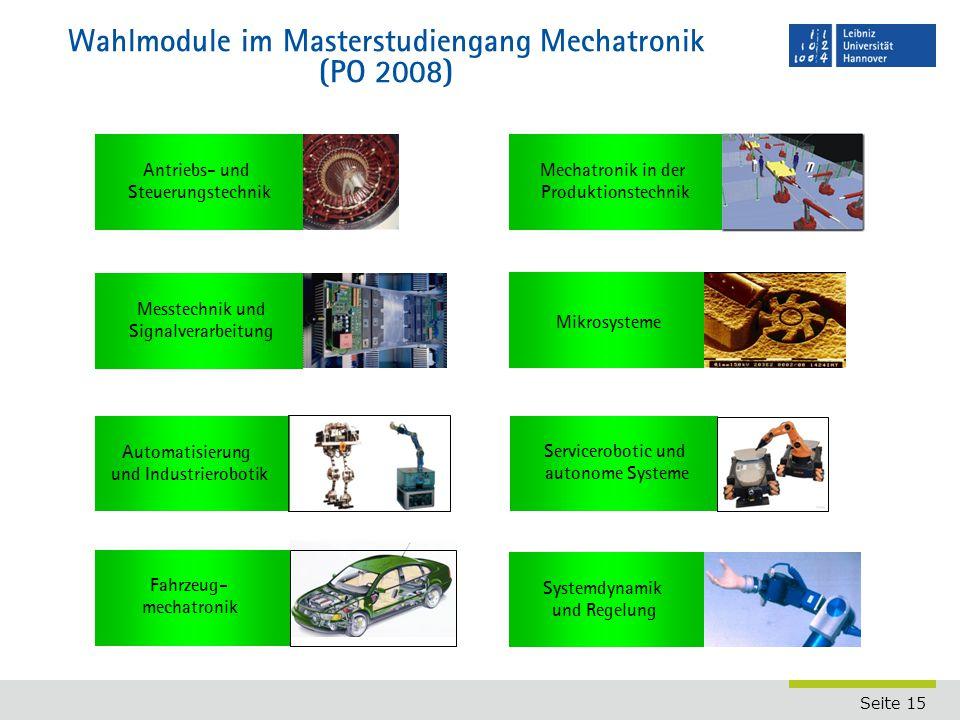 Seite 15 Wahlmodule im Masterstudiengang Mechatronik (PO 2008) Fahrzeug- mechatronik Automatisierung und Industrierobotik Antriebs- und Steuerungstechnik Messtechnik und Signalverarbeitung Mikrosysteme Mechatronik in der Produktionstechnik Systemdynamik und Regelung Servicerobotic und autonome Systeme