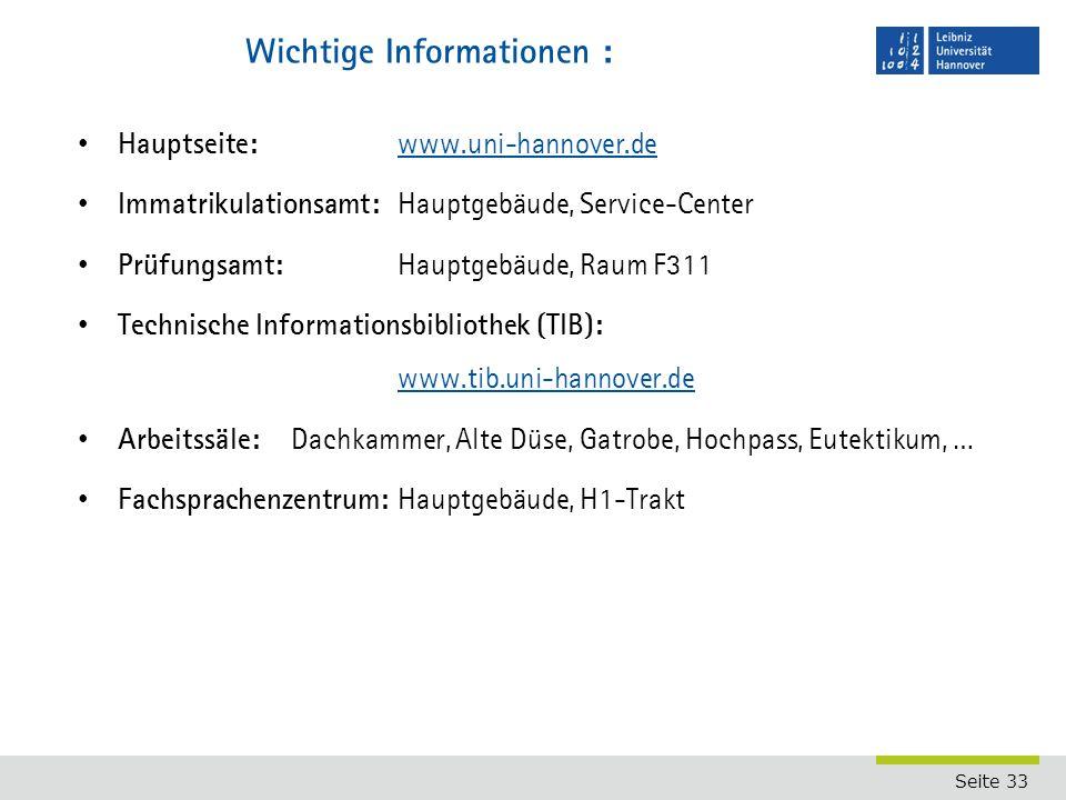 Seite 33 Wichtige Informationen : Hauptseite: www.uni-hannover.de www.uni-hannover.de Immatrikulationsamt: Hauptgebäude, Service-Center Prüfungsamt: Hauptgebäude, Raum F311 Technische Informationsbibliothek (TIB): www.tib.uni-hannover.de www.tib.uni-hannover.de Arbeitssäle: Dachkammer, Alte Düse, Gatrobe, Hochpass, Eutektikum, … Fachsprachenzentrum: Hauptgebäude, H1-Trakt