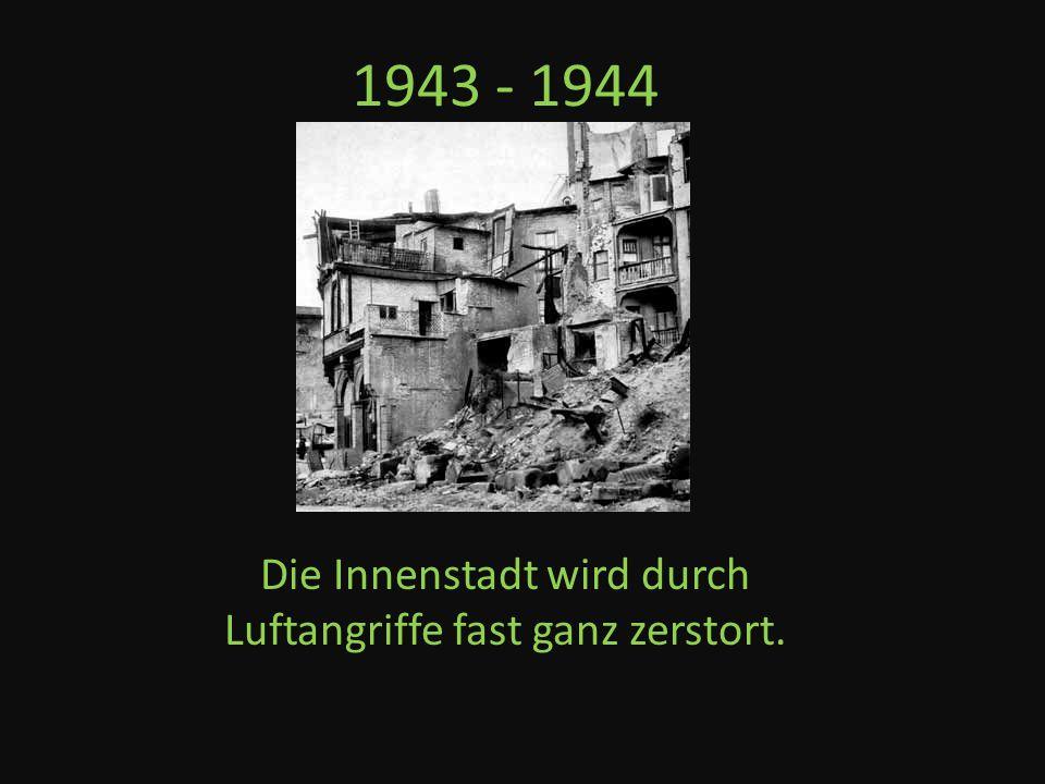 1943 - 1944 Die Innenstadt wird durch Luftangriffe fast ganz zerstort.