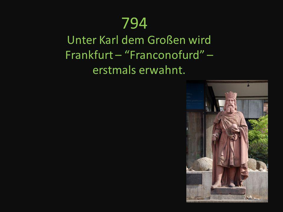 794 Unter Karl dem Großen wird Frankfurt – Franconofurd – erstmals erwahnt.