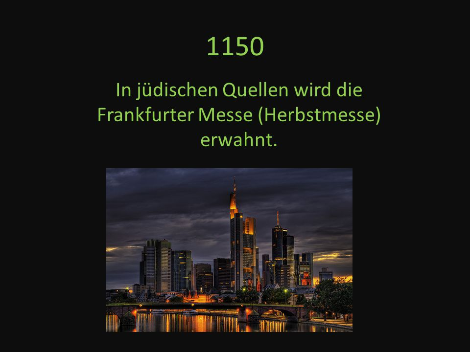 1150 In jüdischen Quellen wird die Frankfurter Messe (Herbstmesse) erwahnt.