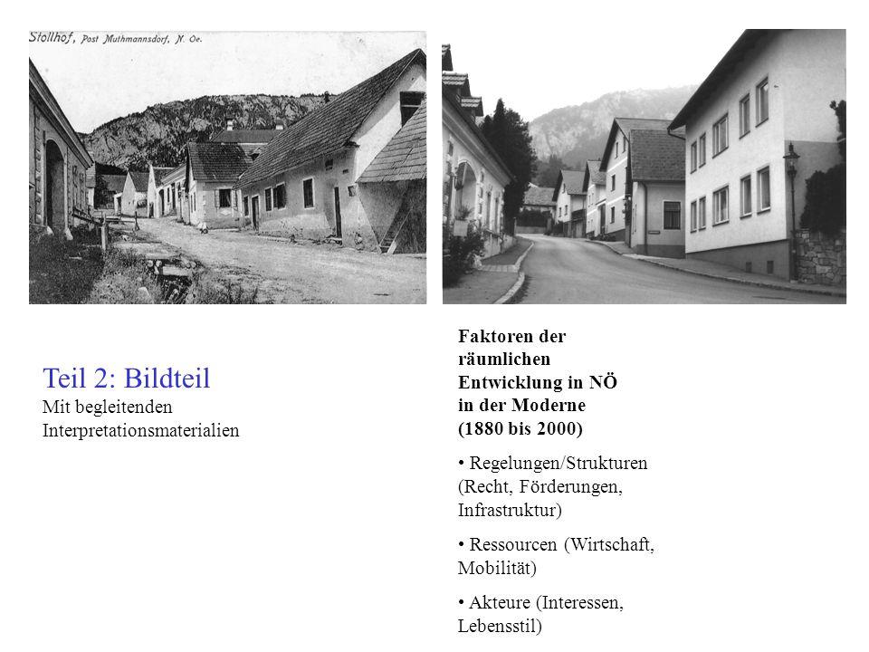 Teil 2: Bildteil Mit begleitenden Interpretationsmaterialien Faktoren der räumlichen Entwicklung in NÖ in der Moderne (1880 bis 2000) Regelungen/Strukturen (Recht, Förderungen, Infrastruktur) Ressourcen (Wirtschaft, Mobilität) Akteure (Interessen, Lebensstil)