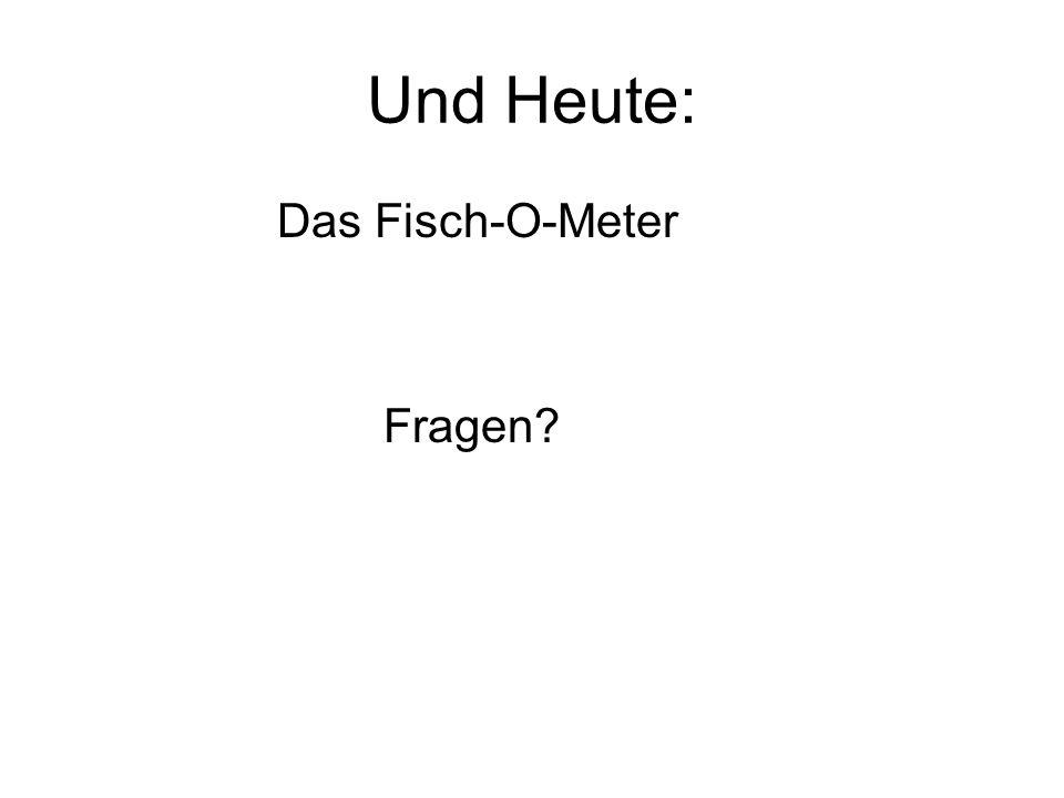 Und Heute: Das Fisch-O-Meter Fragen?