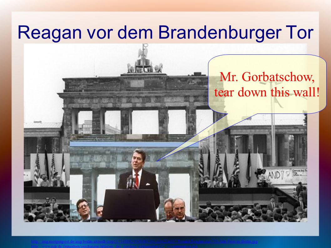 Reagan vor dem Brandenburger Tor Mr.Gorbatschow, tear down this wall.