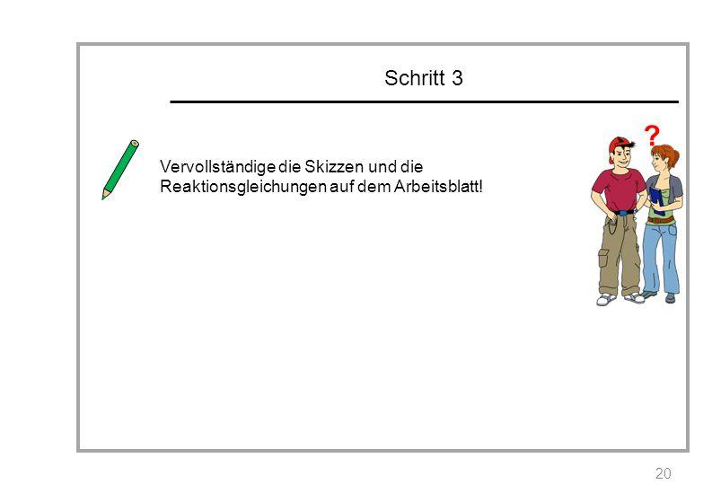 Schritt 3 20 Vervollständige die Skizzen und die Reaktionsgleichungen auf dem Arbeitsblatt! ?