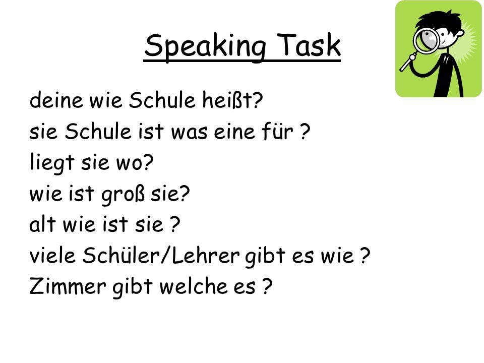 Speaking Task deine wie Schule heißt? sie Schule ist was eine für ? liegt sie wo? wie ist groß sie? alt wie ist sie ? viele Schüler/Lehrer gibt es wie