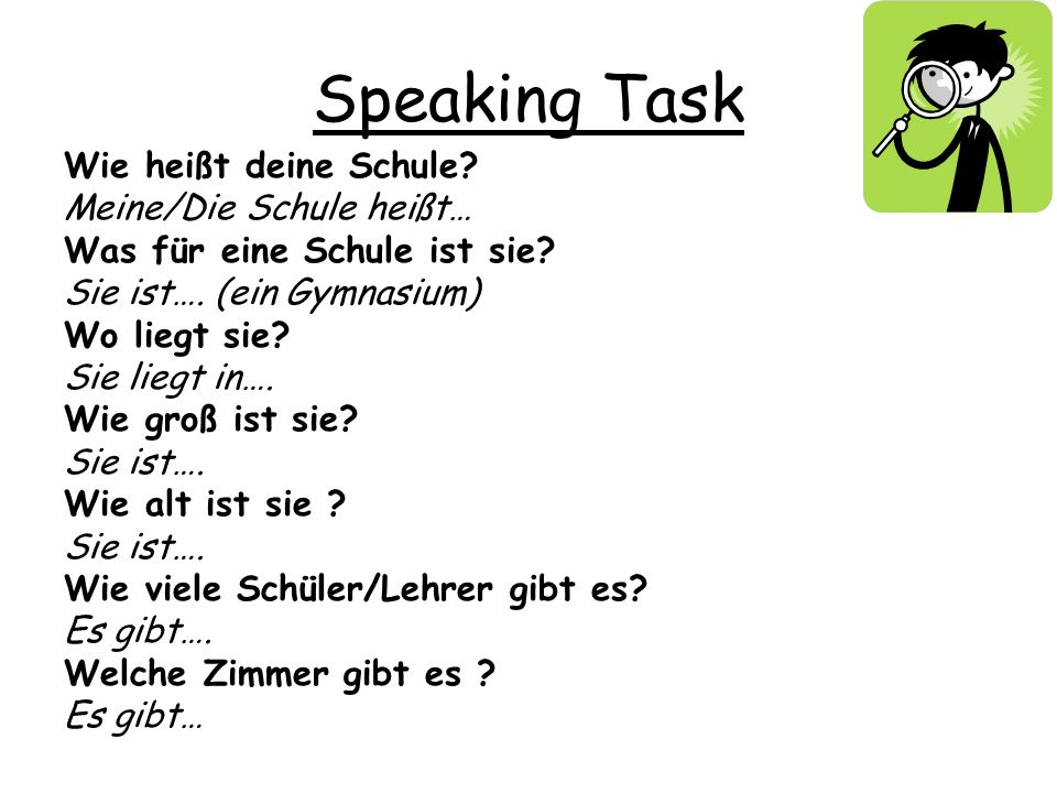Speaking Task Wie heißt deine Schule? Meine/Die Schule heißt… Was für eine Schule ist sie? Sie ist…. (ein Gymnasium) Wo liegt sie? Sie liegt in…. Wie