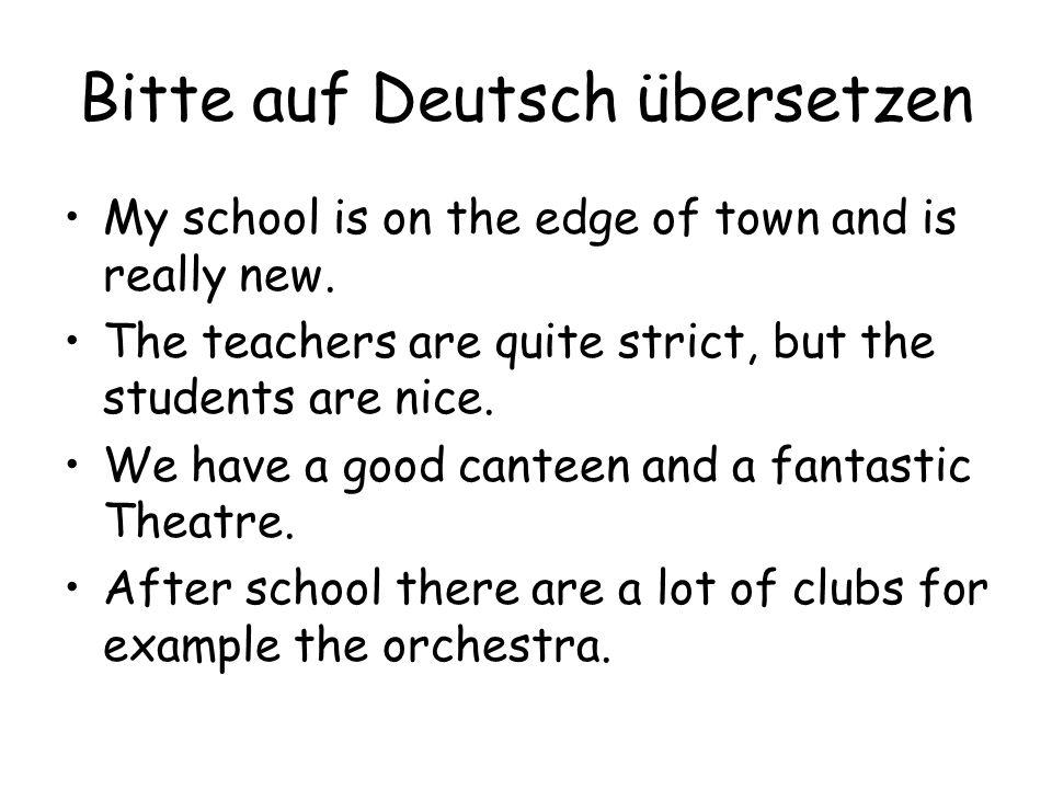 Bitte auf Deutsch übersetzen Meine Schule liegt am Stadtrand, und (sie) ist ganz neu.