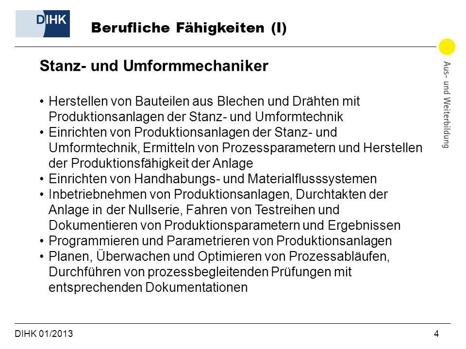 DIHK 01/2013 4 Berufliche Fähigkeiten (I) Stanz- und Umformmechaniker Herstellen von Bauteilen aus Blechen und Drähten mit Produktionsanlagen der Stan