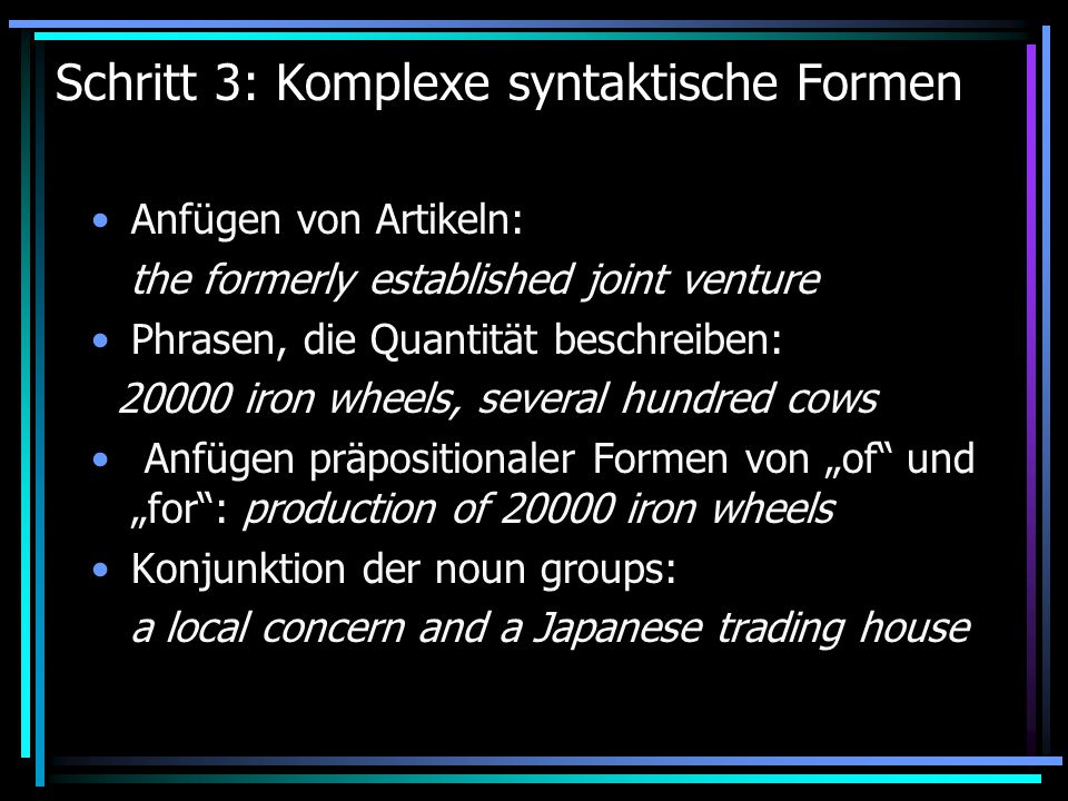 "Schritt 3: Komplexe syntaktische Formen Anfügen von Artikeln: the formerly established joint venture Phrasen, die Quantität beschreiben: iron wheels, several hundred cows Anfügen präpositionaler Formen von ""of und ""for : production of iron wheels Konjunktion der noun groups: a local concern and a Japanese trading house"