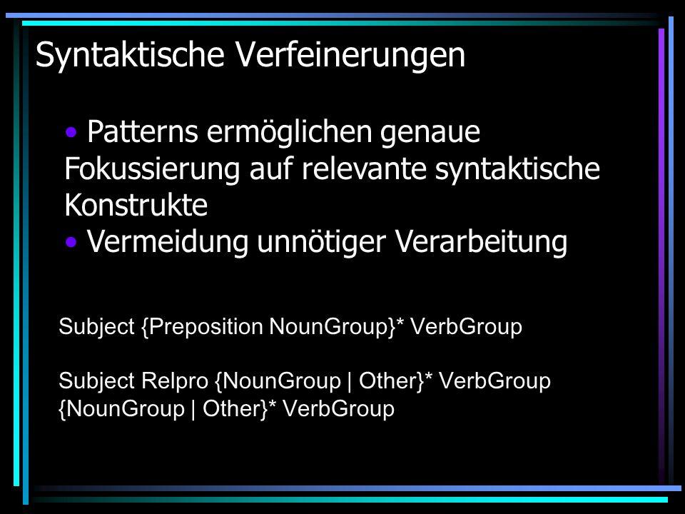 Syntaktische Verfeinerungen Patterns ermöglichen genaue Fokussierung auf relevante syntaktische Konstrukte Vermeidung unnötiger Verarbeitung Subject {Preposition NounGroup}* VerbGroup Subject Relpro {NounGroup | Other}* VerbGroup {NounGroup | Other}* VerbGroup