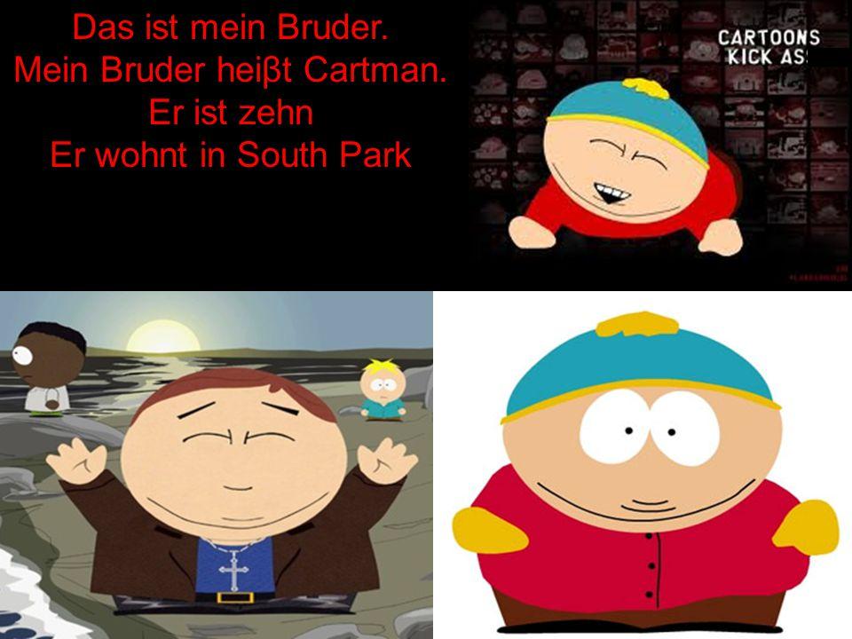 Das ist mein Bruder. Mein Bruder heiβt Cartman. Er ist zehn Er wohnt in South Park