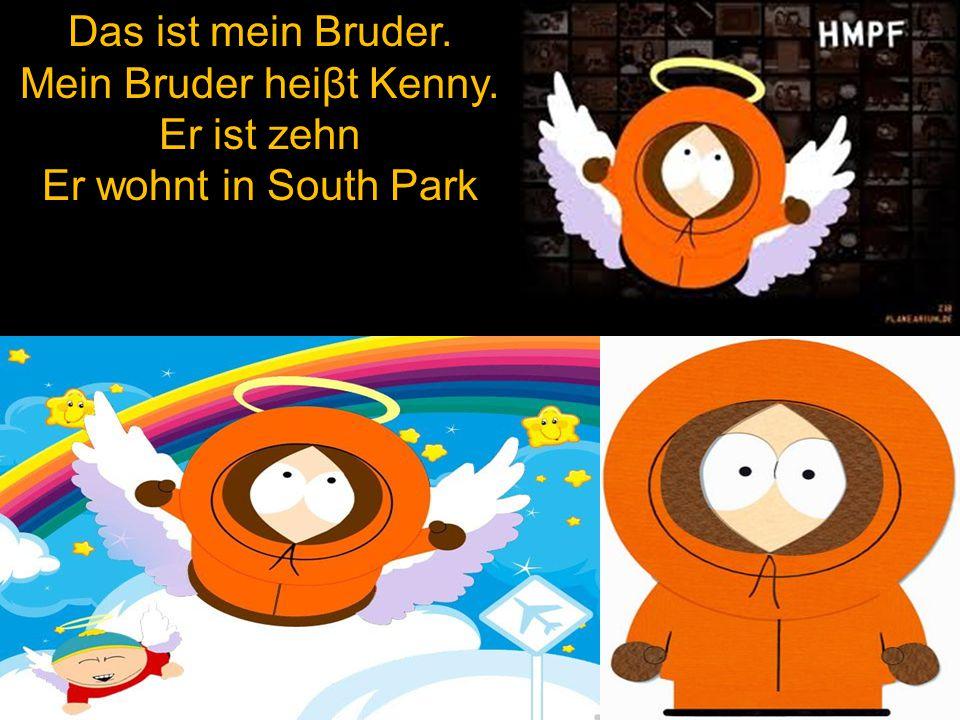 Das ist mein Bruder. Mein Bruder heiβt Kenny. Er ist zehn Er wohnt in South Park