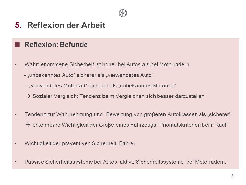 """16 5.Reflexion der Arbeit Reflexion: Befunde Wahrgenommene Sicherheit ist höher bei Autos als bei Motorrädern. - """"unbekanntes Auto"""" sicherer als """"verw"""