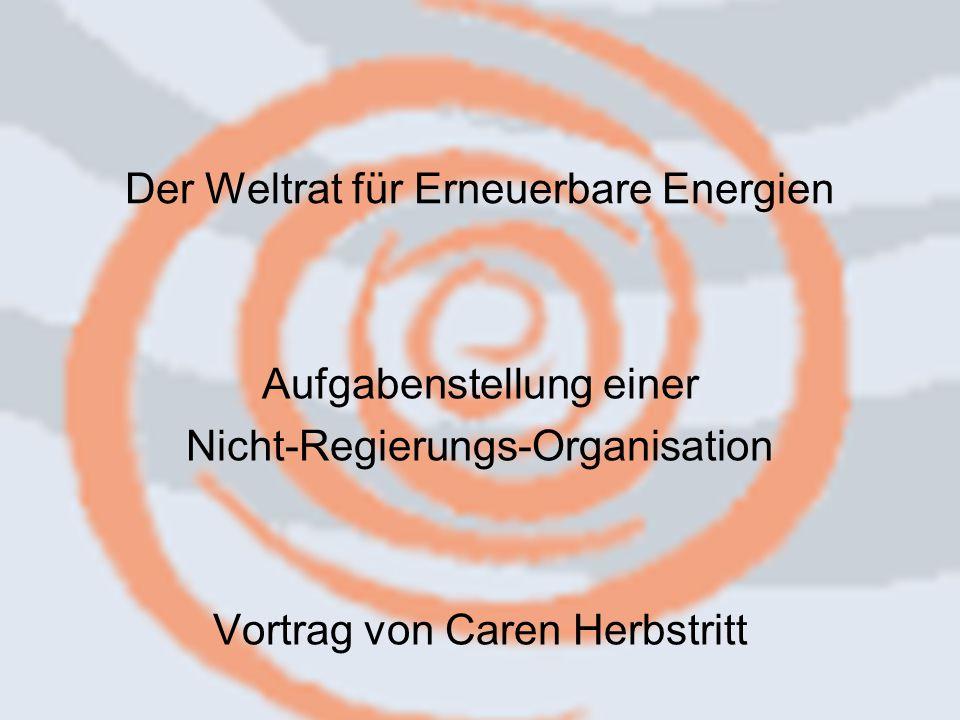 Der Weltrat für Erneuerbare Energien Aufgabenstellung einer Nicht-Regierungs-Organisation Vortrag von Caren Herbstritt
