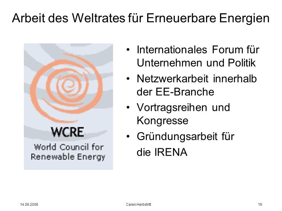 14.09.2006 Caren Herbstritt19 Arbeit des Weltrates für Erneuerbare Energien Internationales Forum für Unternehmen und Politik Netzwerkarbeit innerhalb der EE-Branche Vortragsreihen und Kongresse Gründungsarbeit für die IRENA