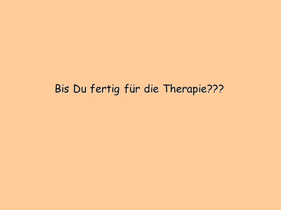 Bis Du fertig für die Therapie???