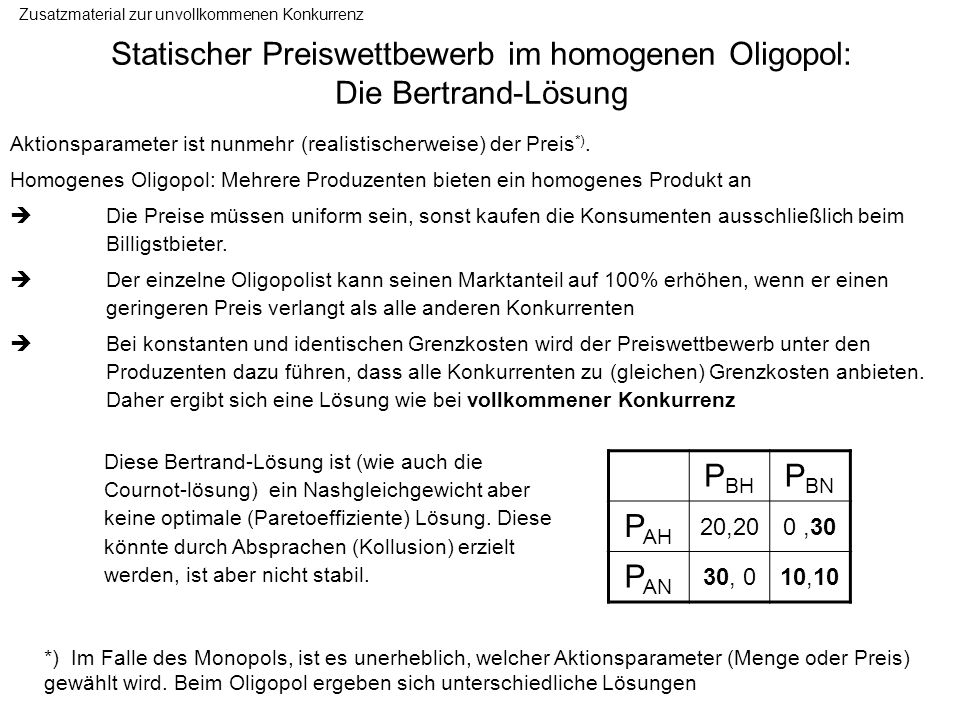 Statischer Preiswettbewerb im homogenen Oligopol: Die Bertrand-Lösung Zusatzmaterial zur unvollkommenen Konkurrenz Aktionsparameter ist nunmehr (reali