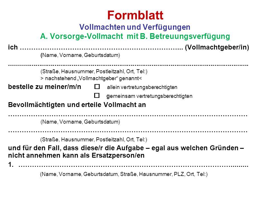 Formblatt Vollmachten und Verfügungen A. Vorsorge-Vollmacht mit B. Betreuungsverfügung ich ……………………………………………………………... (Vollmachtgeber/in) (Name, Vorna