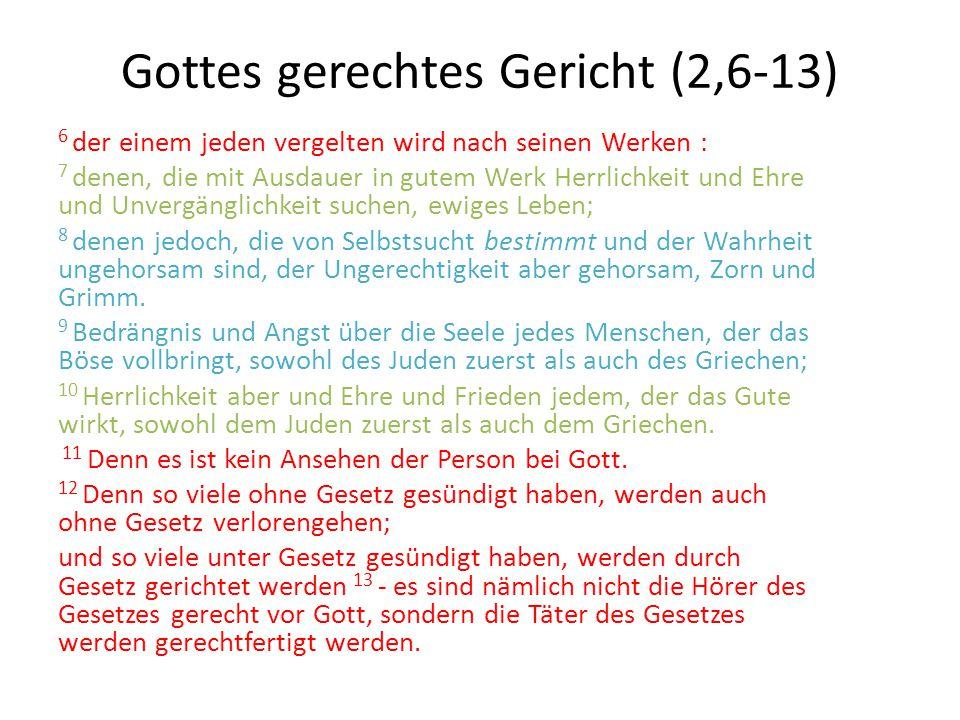 Gottes gerechtes Gericht (2,6-13) 6 der einem jeden vergelten wird nach seinen Werken : 7 denen, die mit Ausdauer in gutem Werk Herrlichkeit und Ehre und Unvergänglichkeit suchen, ewiges Leben; 8 denen jedoch, die von Selbstsucht bestimmt und der Wahrheit ungehorsam sind, der Ungerechtigkeit aber gehorsam, Zorn und Grimm.