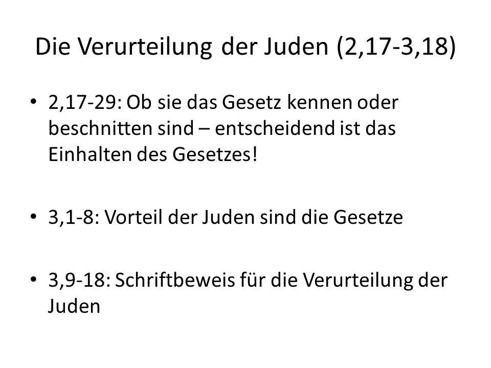 Die Verurteilung der Juden (2,17-3,18) 2,17-29: Ob sie das Gesetz kennen oder beschnitten sind – entscheidend ist das Einhalten des Gesetzes! 3,1-8: V