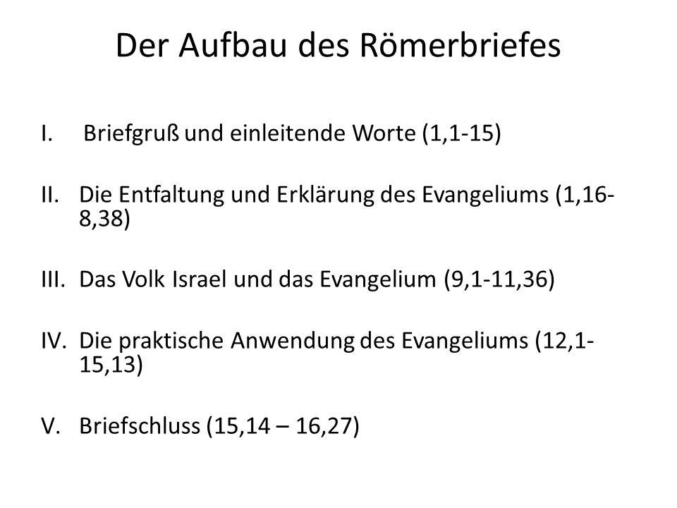 Der Aufbau des Römerbriefes I.Briefgruß und einleitende Worte (1,1-15) II.Die Entfaltung und Erklärung des Evangeliums (1,16- 8,38) III.Das Volk Israel und das Evangelium (9,1-11,36) IV.Die praktische Anwendung des Evangeliums (12,1- 15,13) V.Briefschluss (15,14 – 16,27)
