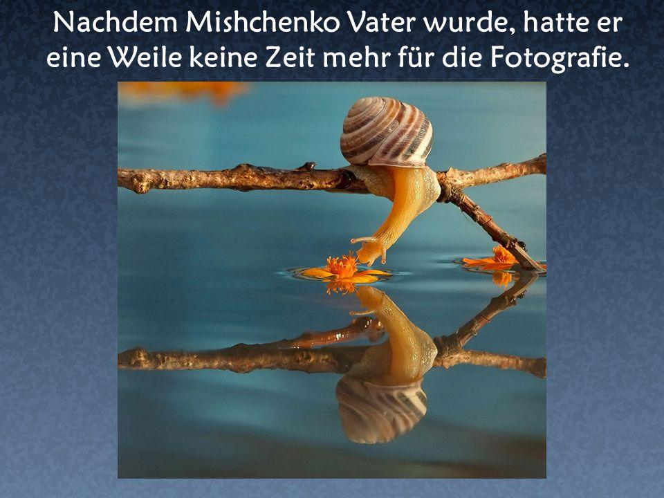 Nachdem Mishchenko Vater wurde, hatte er eine Weile keine Zeit mehr für die Fotografie.