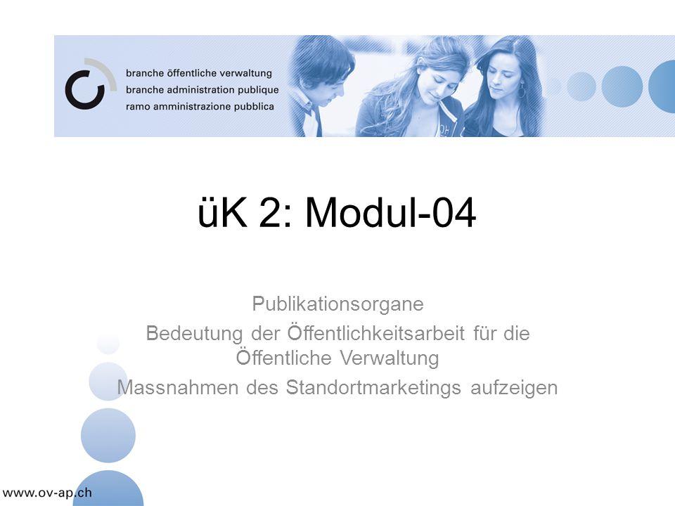 üK 2: Modul-04 Publikationsorgane Bedeutung der Öffentlichkeitsarbeit für die Öffentliche Verwaltung Massnahmen des Standortmarketings aufzeigen