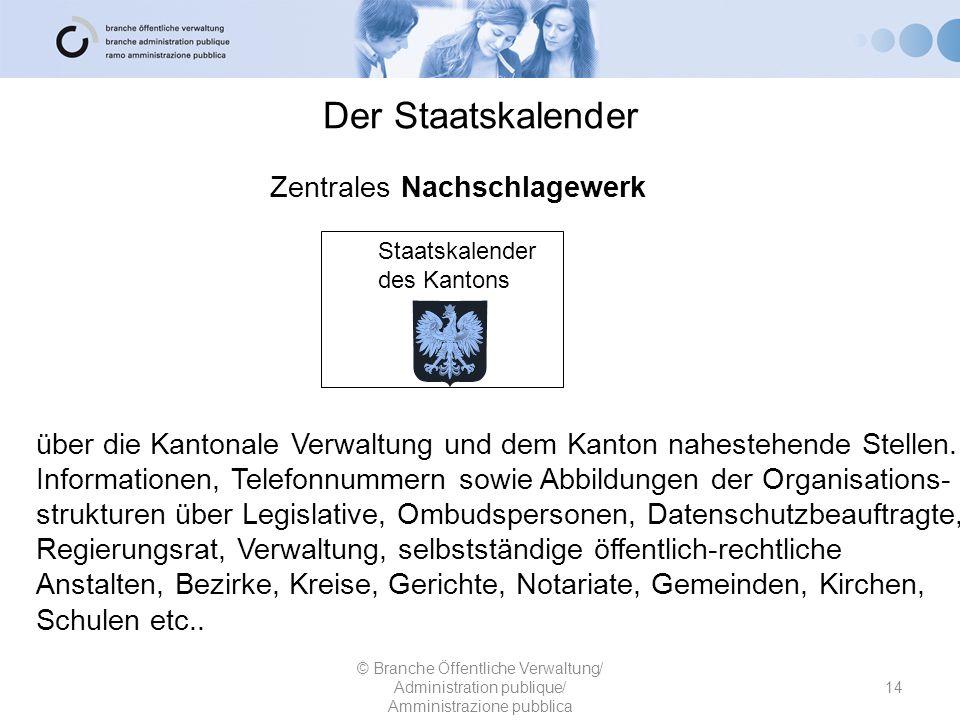 Der Staatskalender © Branche Öffentliche Verwaltung/ Administration publique/ Amministrazione pubblica Zentrales Nachschlagewerk über die Kantonale Ve