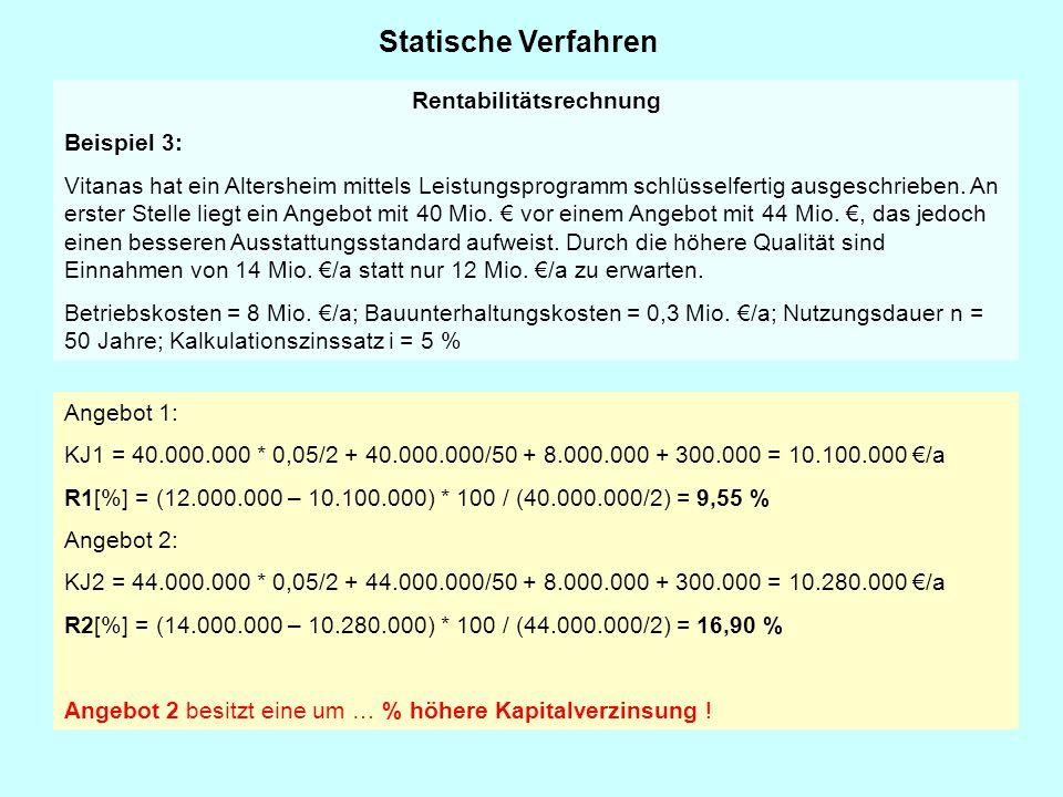 Statische Verfahren Angebot 1: KJ1 = 40.000.000 * 0,05/2 + 40.000.000/50 + 8.000.000 + 300.000 = 10.100.000 €/a R1[%] = (12.000.000 – 10.100.000) * 10