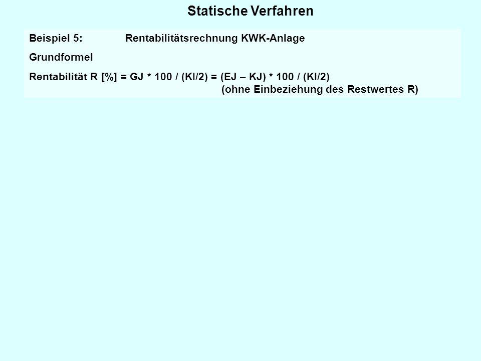 Statische Verfahren Beispiel 5: Rentabilitätsrechnung KWK-Anlage Grundformel Rentabilität R [%] = GJ * 100 / (KI/2) = (EJ – KJ) * 100 / (KI/2) (ohne E