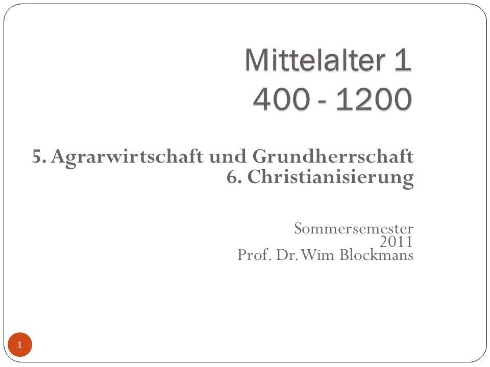 1 5. Agrarwirtschaft und Grundherrschaft 6. Christianisierung Sommersemester 2011 Prof. Dr. Wim Blockmans