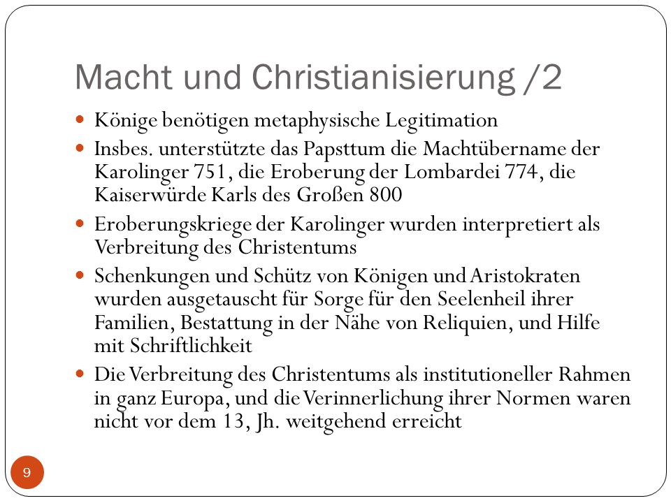 Macht und Christianisierung /2 9 Könige benötigen metaphysische Legitimation Insbes. unterstützte das Papsttum die Machtübername der Karolinger 751, d