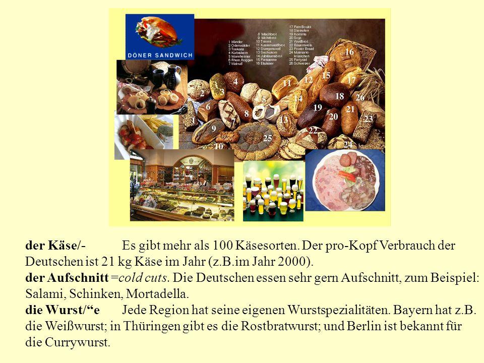 der Käse/-Es gibt mehr als 100 Käsesorten. Der pro-Kopf Verbrauch der Deutschen ist 21 kg Käse im Jahr (z.B.im Jahr 2000). der Aufschnitt =cold cuts.