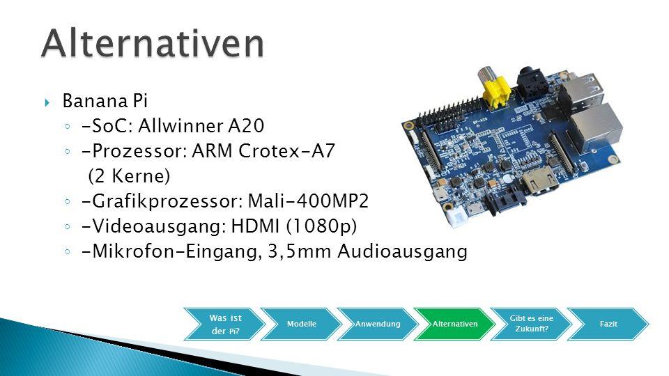 Banana Pi ◦ -SoC: Allwinner A20 ◦ -Prozessor: ARM Crotex-A7 (2 Kerne) ◦ -Grafikprozessor: Mali-400MP2 ◦ -Videoausgang: HDMI (1080p) ◦ -Mikrofon-Eingang, 3,5mm Audioausgang Was ist der Pi .