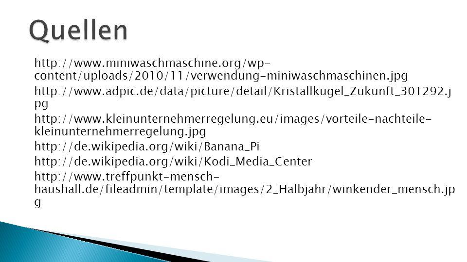 http://www.miniwaschmaschine.org/wp- content/uploads/2010/11/verwendung-miniwaschmaschinen.jpg http://www.adpic.de/data/picture/detail/Kristallkugel_Zukunft_301292.j pg http://www.kleinunternehmerregelung.eu/images/vorteile-nachteile- kleinunternehmerregelung.jpg http://de.wikipedia.org/wiki/Banana_Pi http://de.wikipedia.org/wiki/Kodi_Media_Center http://www.treffpunkt-mensch- haushall.de/fileadmin/template/images/2_Halbjahr/winkender_mensch.jp g