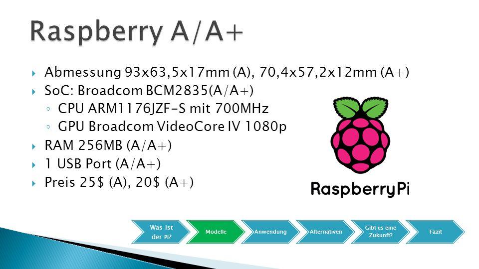  Abmessung 93x63,5x17mm (A), 70,4x57,2x12mm (A+)  SoC: Broadcom BCM2835(A/A+) ◦ CPU ARM1176JZF-S mit 700MHz ◦ GPU Broadcom VideoCore IV 1080p  RAM 256MB (A/A+)  1 USB Port (A/A+)  Preis 25$ (A), 20$ (A+) Was ist der Pi .
