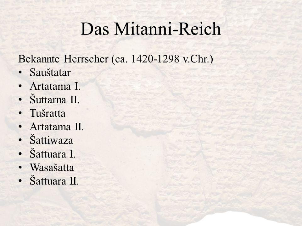 Das Mitanni-Reich Bekannte Herrscher (ca. 1420-1298 v.Chr.) Sauštatar Artatama I. Šuttarna II. Tušratta Artatama II. Šattiwaza Šattuara I. Wasašatta Š
