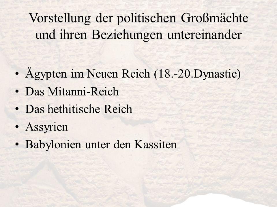 Vorstellung der politischen Großmächte und ihren Beziehungen untereinander Ägypten im Neuen Reich (18.-20.Dynastie) Das Mitanni-Reich Das hethitische