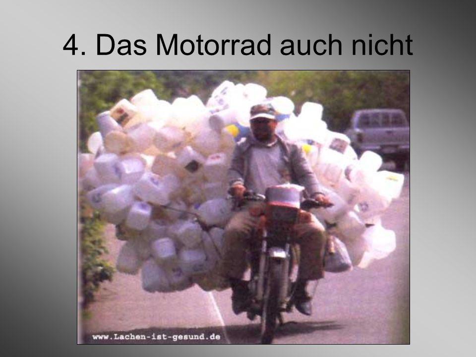 4. Das Motorrad auch nicht