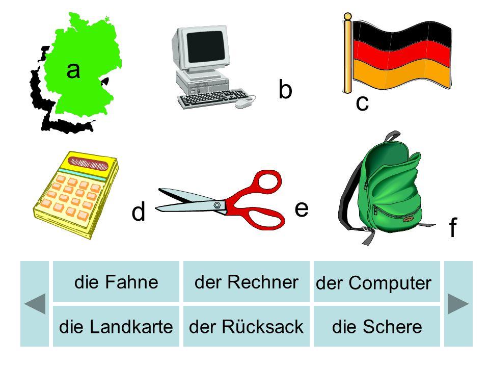 b c d e f a die Fahneder Rechner der Computer die Landkarteder Rücksackdie Schere b
