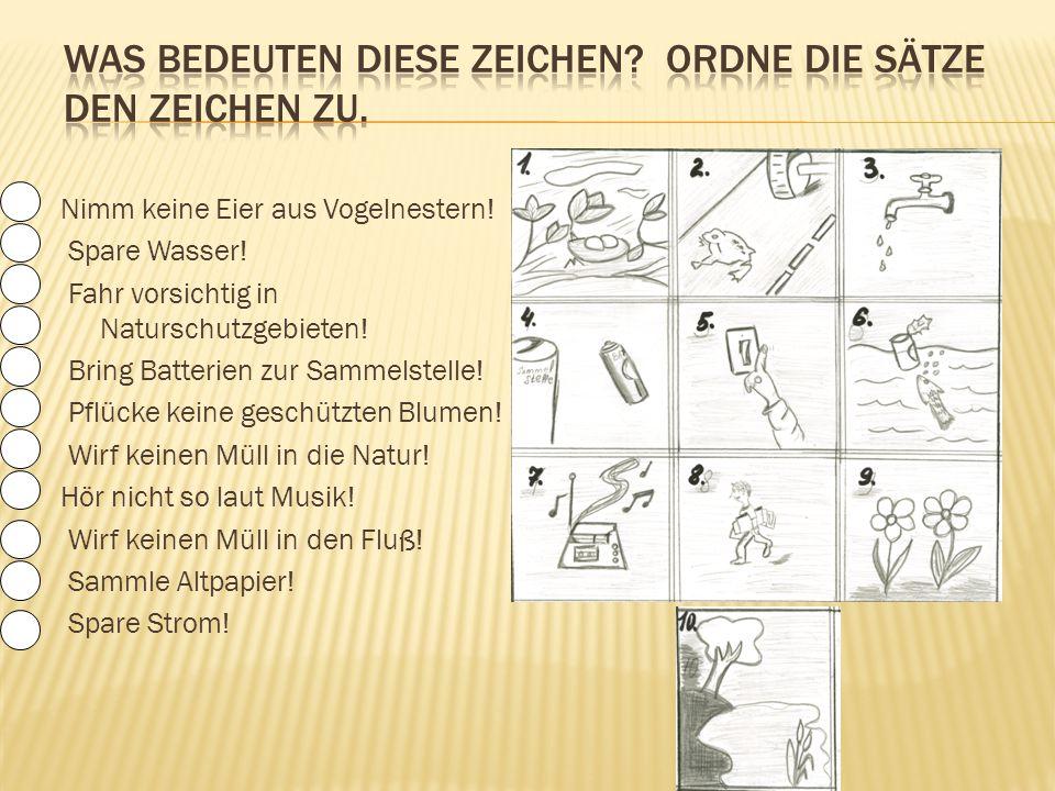 Nimm keine Eier aus Vogelnestern! Spare Wasser! Fahr vorsichtig in Naturschutzgebieten! Bring Batterien zur Sammelstelle! Pflücke keine geschützten Bl