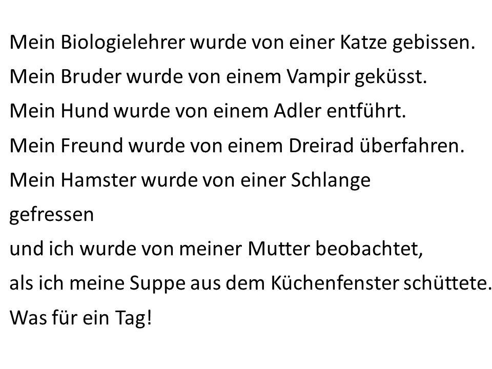 Mein Biologielehrer wurde von einer Katze gebissen. Mein Bruder wurde von einem Vampir geküsst. Mein Hund wurde von einem Adler entführt. Mein Freund